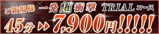 ご新規様一発超衝撃TRIALコース45分7,900円!!